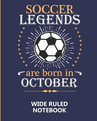 Soccer Legends Are Born In October Wide Ruled Notebook: A writing book/journal for creative minds, makes a great gift or add to back to school supplies