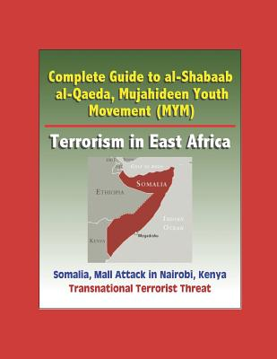 Complete Guide to al-Shabaab, al-Qaeda, Mujahideen Youth Movement (MYM), Terrorism in East Africa, Somalia, Mall Attack in Nairobi, Kenya, Transnational Terrorist Threat