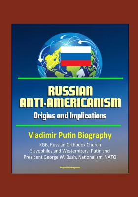 Russian Anti-Americanism: Origins and Implications - Vladimir Putin Biography, KGB, Russian Orthodox Church, Slavophiles and Westernizers, Putin and President George W. Bush, Nationalism, NATO