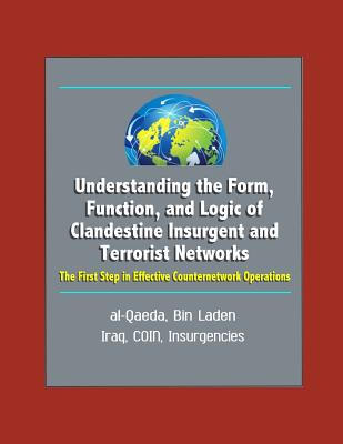 Understanding the Form, Function, and Logic of Clandestine Insurgent and Terrorist Networks: The First Step in Effective Counternetwork Operations - al-Qaeda, Bin Laden, Iraq, COIN, Insurgencies