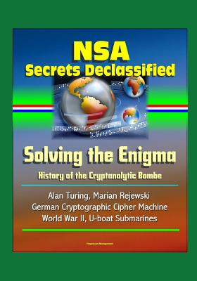 NSA Secrets Declassified: Solving the Enigma: History of the Cryptanalytic Bombe - Alan Turing, Marian Rejewski, German Cryptographic Cipher Machine, World War II, U-boat Submarines