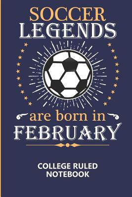 Soccer Legends Are Born In February College Ruled Notebook: A writing book/journal for creative minds, makes a great gift or add to back to school supplies