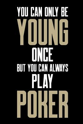 You Can Only Be Young Once But You Can Always Play Poker: Poker Journal, Gambling Notebook, Gift for Poker Player, Funny Gambler Casino Manager Pit Boss Dealer Croupier Birthday Present