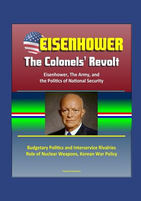 Eisenhower: The Colonels' Revolt: Eisenhower, The Army, and the Politics of National Security - Budgetary Politics and Interservice Rivalries, Role of Nuclear Weapons, Korean War Policy