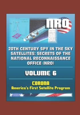 20th Century Spy in the Sky Satellites: Secrets of the National Reconnaissance Office (NRO) Volume 6 - CORONA, America's First Satellite Program