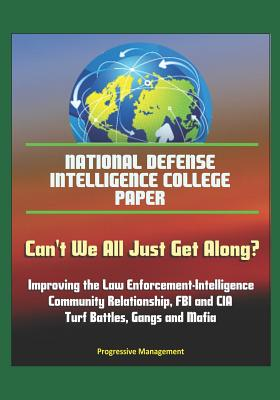 National Defense Intelligence College Paper: Can't We All Just Get Along? Improving the Law Enforcement-Intelligence Community Relationship, FBI and CIA Turf Battles, Gangs and Mafia
