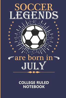 Soccer Legends Are Born In July College Ruled Notebook: A writing book/journal for creative minds, makes a great gift or add to back to school supplies