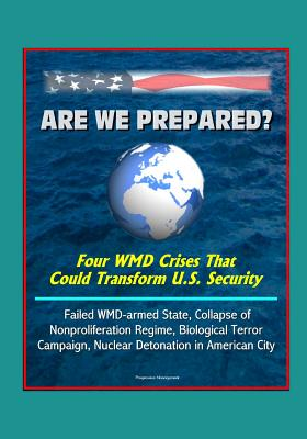 Are We Prepared? Four WMD Crises That Could Transform U.S. Security: Failed WMD-armed State, Collapse of Nonproliferation Regime, Biological Terror Campaign, Nuclear Detonation in American City
