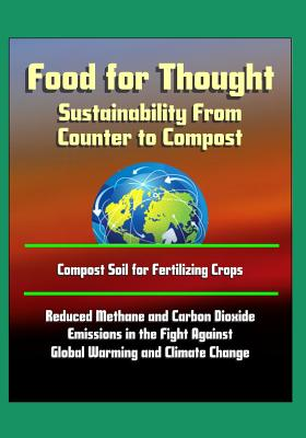 Food for Thought: Sustainability From Counter to Compost - Compost Soil for Fertilizing Crops, Reduced Methane and Carbon Dioxide Emissions in the Fight Against Global Warming and Climate Change