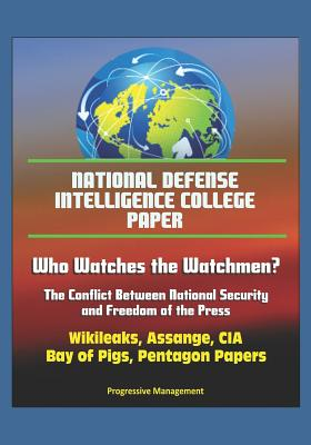 National Defense Intelligence College Paper: Who Watches the Watchmen? The Conflict Between National Security and Freedom of the Press - Wikileaks, Assange, CIA, Bay of Pigs, Pentagon Papers