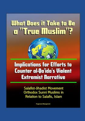 What Does it Take to Be a True Muslim? Implications for Efforts to Counter al-Qa'ida's Violent Extremist Narrative - Salafist-Jihadist Movement, Orthodox Sunni Muslims in Relation to Salafis, Islam