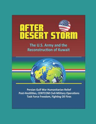 After Desert Storm: The U.S. Army and the Reconstruction of Kuwait - Persian Gulf War Humanitarian Relief, Post-Hostilities, CENTCOM Civil-Military Operations, Task Force Freedom, Fighting Oil Fires