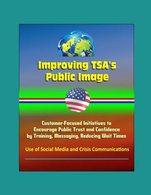 Improving TSA's Public Image: Customer-Focused Initiatives to Encourage Public Trust and Confidence by Training, Messaging, Reducing Wait Times, Use of Social Media and Crisis Communications