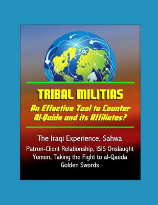 Tribal Militias: An Effective Tool to Counter Al-Qaida and its Affiliates? The Iraqi Experience, Sahwa, Patron-Client Relationship, ISIS Onslaught, Yemen, Taking the Fight to al-Qaeda, Golden Swords