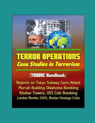 Terror Operations: Case Studies in Terrorism (TRADOC Handbook) - Reports on Tokyo Subway Sarin Attack, Murrah Building Oklahoma Bombing, Khobar Towers, USS Cole Bombing, and Beslan Hostage Crisis