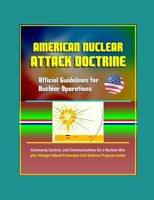American Nuclear Attack Doctrine: Official Guidelines for Nuclear Operations, Command, Control, and Communications for a Nuclear War, plus Vintage Fallout Protection Civil Defense Program Guide