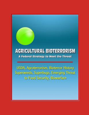Agricultural Bioterrorism: A Federal Strategy to Meet the Threat - USDA, Agroterrorism, Bioterror History, Superweeds, Superbugs, Emerging Threat to Food Security, Biowarfare