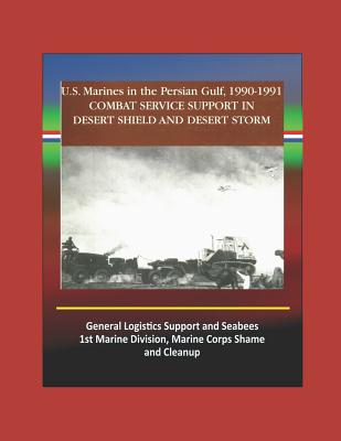 Combat Service Support in Desert Shield and Desert Storm: U.S. Marines in the Persian Gulf, 1990-1991 - General Logistics Support and Seabees, 1st Marine Division, Marine Corps Shame and Cleanup