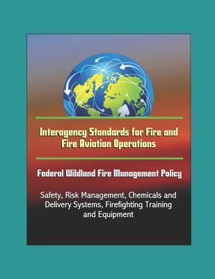 Interagency Standards for Fire and Fire Aviation Operations - Federal Wildland Fire Management Policy, Safety, Risk Management, Chemicals and Delivery Systems, Firefighting Training and Equipment
