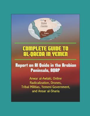 Complete Guide to al-Qaeda in Yemen: Report on Al Qaida in the Arabian Peninsula, AQAP, Anwar al-Awlaki, Online Radicalization, Drones, Tribal Militias, Yemeni Government, and Ansar al-Sharia