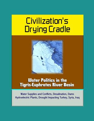 Civilization's Drying Cradle: Water Politics in the Tigris-Euphrates River Basin - Water Supplies and Conflicts, Desalination, Dams, Hydroelectric Plants, Drought Impacting Turkey, Syria, Iraq