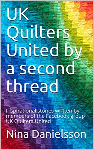 UK Quilters United by a second thread: Inspirational stories written by members of the Facebook group UK Quilters United
