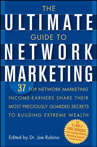 The Ultimate Guide to Network Marketing: 37 Top Network Marketing Income-Earners Share Their Most Preciously Guarded Secrets to Building Extreme Wealth