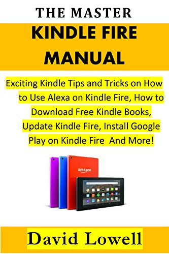 THE MASTER KINDLE FIRE MANUAL: Exciting Kindle Tips and Tricks on How to Use Alexa on Kindle Fire, How to Download Free Kindle Books, Update Kindle Fire, Install Google Play on Kindle Fire And More!