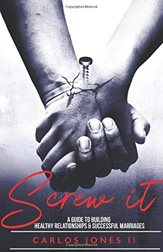 Screw It!: A guide to healthy relationships and successful marriages