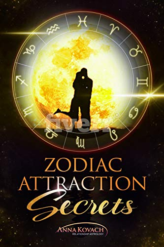 Zodiac Attraction Secrets: How To Get A Man Based On His Zodiac Sign: Learn How To Understand, Attract & Keep A Man Using The Power of Astrology