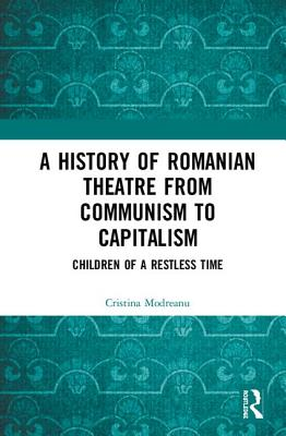 A History of Romanian Theatre from Communism to Capitalism: Children of a Restless Time