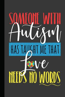 Someone With Autism Has Taught Me That Love Needs No Words: An Autism Awareness Gift Notebook Teacher Appreciation For Special Education Team Members Autism Mom Gift
