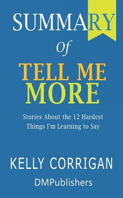 Summary of Tell Me More Kelly Corrigan - Stories About the 12 Hardest Things I'm Learning to Say