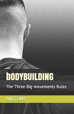 Bodybuilding Anatomy: The Three Big movements Rules Learn The Fundamentals Of The Workout (trainig, workouts, starting strength, gym, bodybuilder, body, bigger stronger muscled, diet, dieting, loss