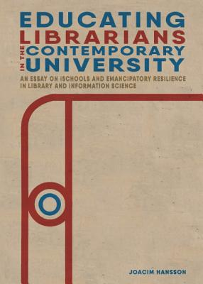 Educating Librarians in the Contemporary University: An Essay on iSchools and Emancipatory Resilience in Library and Information Science