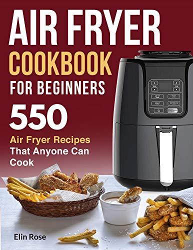 Air Fryer Cookbook for Beginners: 550 Air Fryer Recipes That Anyone Can Cook (air fryer recipe cookbook 1)