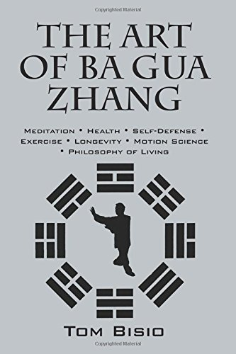 The Art of Ba Gua Zhang: Meditation ∗ Health ∗ Self-Defense ∗ Exercise ∗ Longevity ∗ Motion Science ∗ Philosophy of Living