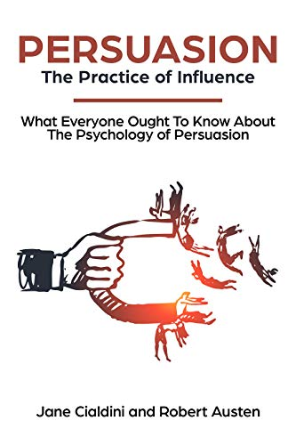 Persuasion: The Practice Of Influence: What Everyone Ought to Know About the Psychology of Persuasion. Become an Influencer without Authority by Understanding the Science and Genetic Code of People