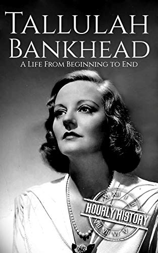 Tallulah Bankhead: A Life from Beginning to End (Biographies of Actors Book 6)
