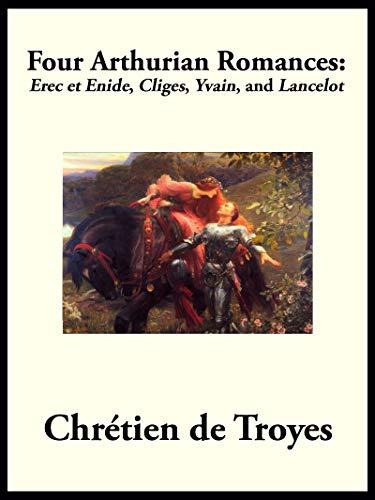 """Four Arthurian Romances: Erec et Enide, """"Cliges"""", """"Yvain"""", and """"Lancelot"""""""