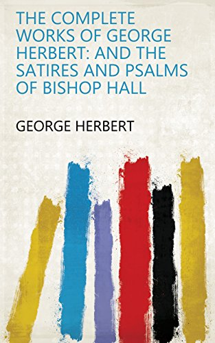 The Complete Works of George Herbert: And The Satires and Psalms of Bishop Hall