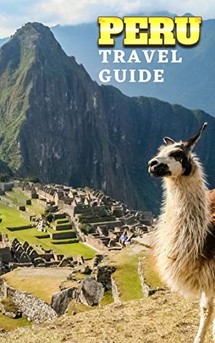 PERU TRAVEL GUIDE: ULTIMATE TRAVEL GUIDE WITH MAPS & HIGHLIGHTS