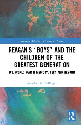 Reagan's Boys and the Children of the Greatest Generation: U.S. World War II Memory, 1984 and Beyond