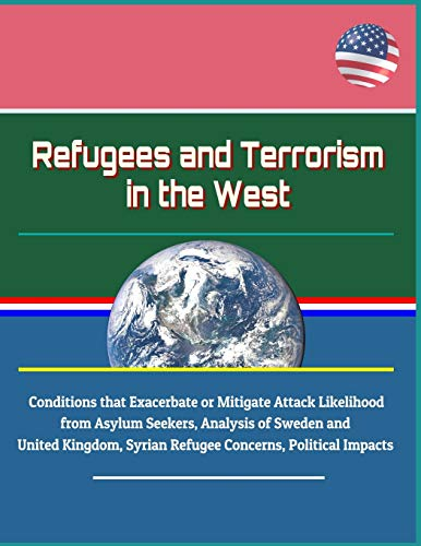 Refugees and Terrorism in the West - Conditions that Exacerbate or Mitigate Attack Likelihood from Asylum Seekers, Analysis of Sweden and United Kingdom, Syrian Refugee Concerns, Political Impacts