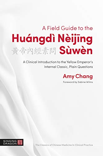 A Field Guide to the Huángdì Nèijing Sùwèn: A Clinical Introduction to the Yellow Emperor's Internal Classic, Plain Questions