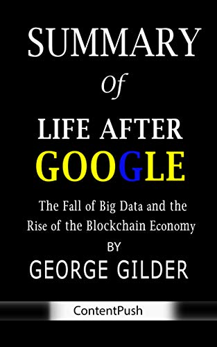 Summary of Life After Google by George Gilder | The Fall of Big Data and the Rise of the Blockchain Economy