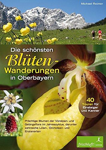 Die schönsten Blüten-Wanderungen in Oberbayern: 40 Touren für Einsteiger und Kenner. Prächtige Blumen der Voralpen- und Gebirgsflora im Jahreszyklus, ... zahlreiche Lilien-, Orchideen und Enzianarten