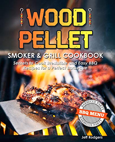 Wood Pellet Smoker & Grill Cookbook: Secrets to Cook Irresistible and Easy BBQ Recipes for a Perfect Barbecue (The Only Smoker Cookbook That You Need)