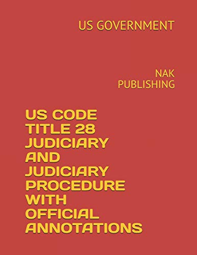 US CODE TITLE 28 JUDICIARY AND JUDICIARY PROCEDURE WITH OFFICIAL ANNOTATIONS: NAK PUBLISHING