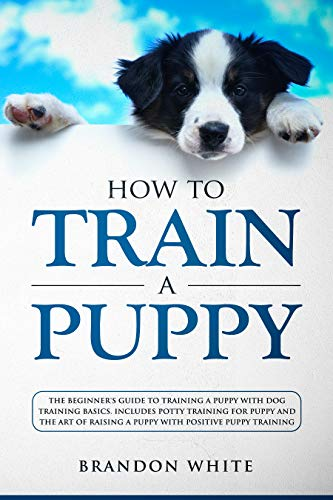 How to Train a Puppy: The Beginner's Guide to Training a Puppy with Dog Training Basics. Includes Potty Training for Puppy and The Art of Raising a Puppy with Positive Puppy Training